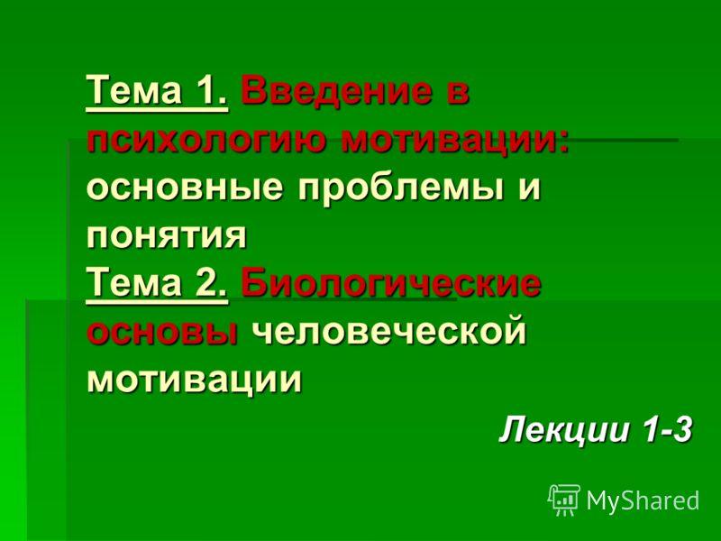 Тема 1. Введение в психологию мотивации: основные проблемы и понятия Тема 2. Биологические основы человеческой мотивации Лекции 1-3