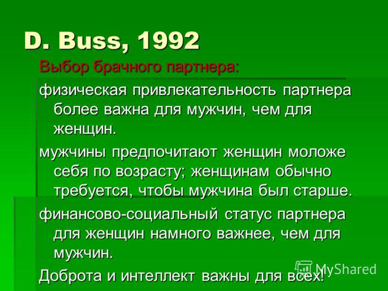 D. Buss, 1992 Выбор брачного партнера: физическая привлекательность партнера более важна для мужчин, чем для женщин. мужчины предпочитают женщин моложе себя по возрасту; женщинам обычно требуется, чтобы мужчина был старше. финансово-социальный статус