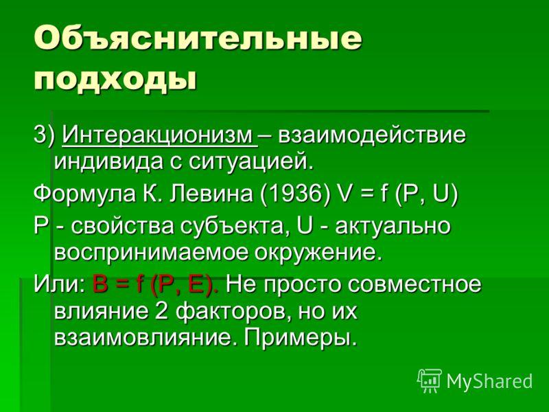Объяснительные подходы 3) Интеракционизм – взаимодействие индивида с ситуацией. Формула К. Левина (1936) V = f (P, U) P - свойства субъекта, U - актуально воспринимаемое окружение. Или: B = f (P, E). Не просто совместное влияние 2 факторов, но их вза