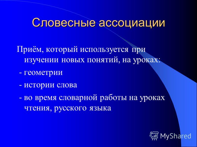 Словесные ассоциации Приём, который используется при изучении новых понятий, на уроках: - геометрии - истории слова - во время словарной работы на уроках чтения, русского языка