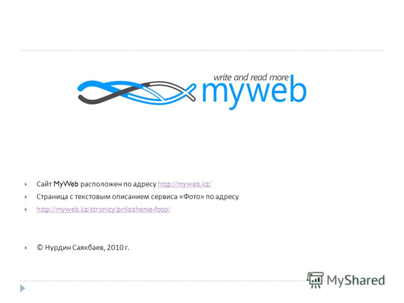 Сайт MyWeb расположен по адресу http://myweb.kz/http://myweb.kz/ Страница с текстовым описанием сервиса « Фото » по адресу http://myweb.kz/stranicy/prilozhenie-foto/ © Нурдин Саякбаев, 2010 г.