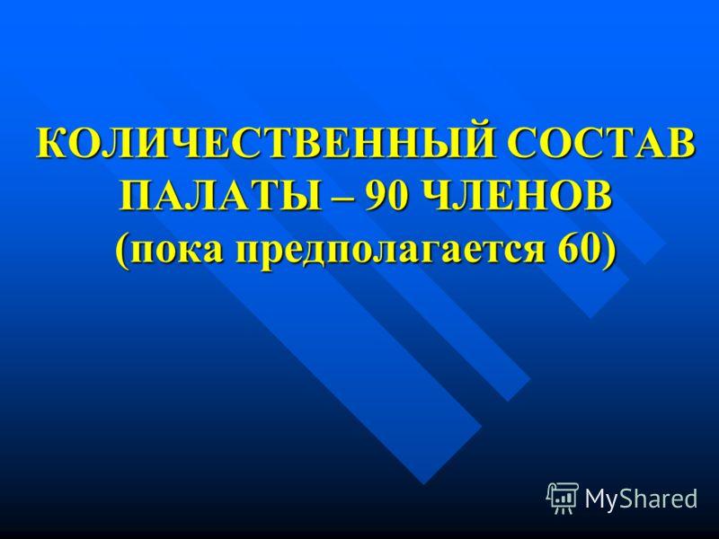 КОЛИЧЕСТВЕННЫЙ СОСТАВ ПАЛАТЫ – 90 ЧЛЕНОВ (пока предполагается 60)