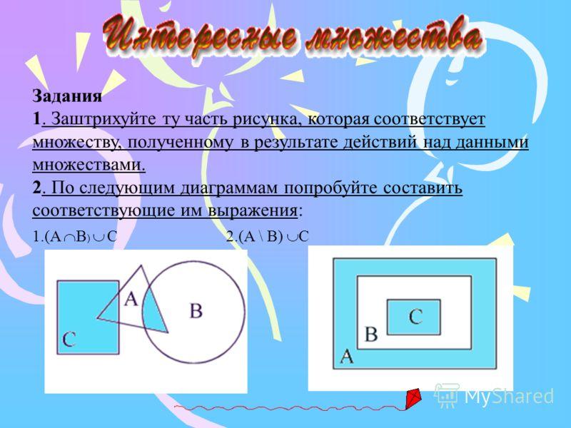 Задания 1. Заштрихуйте ту часть рисунка, которая соответствует множеству, полученному в результате действий над данными множествами. 2. По следующим диаграммам попробуйте составить соответствующие им выражения: 1.(A B ) C 2.(А \ B) C