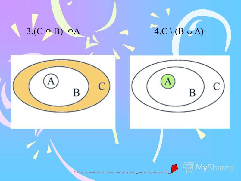 3.(C B) A 4.C \ (B A)