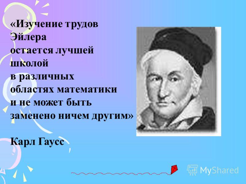 «Изучение трудов Эйлера остается лучшей школой в различных областях математики и не может быть заменено ничем другим» Карл Гаусс