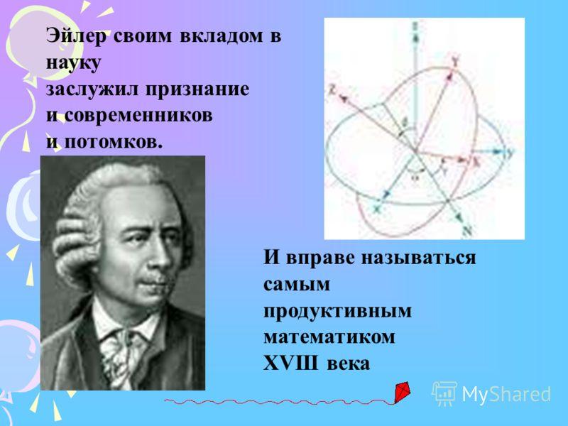 Эйлер своим вкладом в науку заслужил признание и современников и потомков. И вправе называться самым продуктивным математиком XVIII века