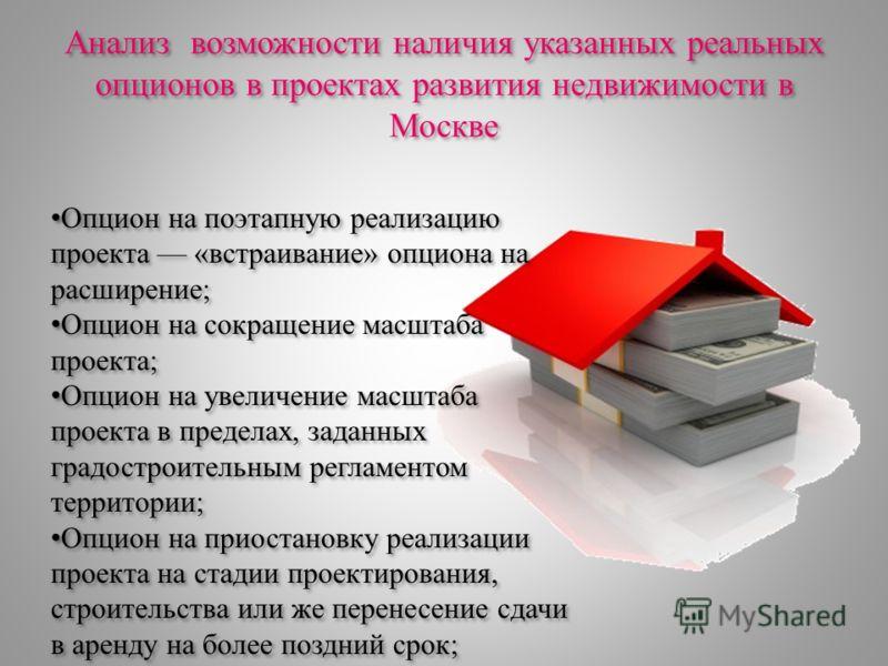 Анализ возможности наличия указанных реальных опционов в проектах развития недвижимости в Москве Опцион на поэтапную реализацию проекта «встраивание» опциона на расширение; Опцион на сокращение масштаба проекта; Опцион на увеличение масштаба проекта