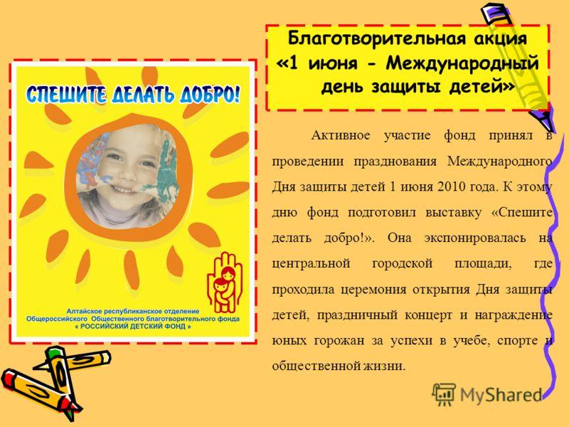 Благотворительная акция «1 июня - Международный день защиты детей» Активное участие фонд принял в проведении празднования Международного Дня защиты детей 1 июня 2010 года. К этому дню фонд подготовил выставку «Спешите делать добро!». Она экспонировал