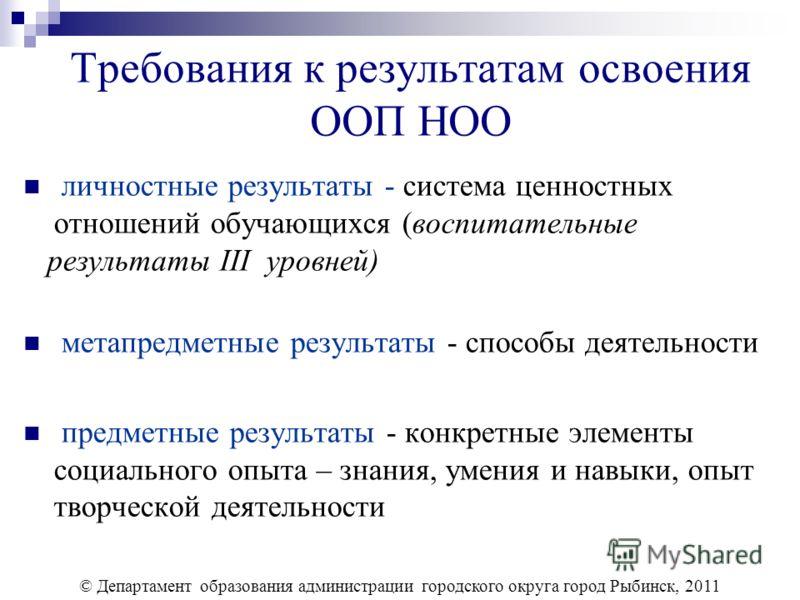 Требования к результатам освоения ООП НОО личностные результаты - система ценностных отношений обучающихся (воспитательные результаты III уровней) метапредметные результаты - способы деятельности предметные результаты - конкретные элементы социальног