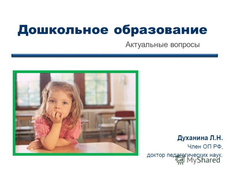 Дошкольное образование Актуальные вопросы Духанина Л.Н. Член ОП РФ, доктор педагогических наук.