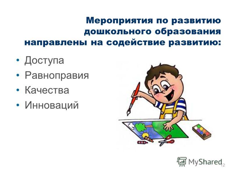 Мероприятия по развитию дошкольного образования направлены на содействие развитию: Доступа Равноправия Качества Инноваций 12