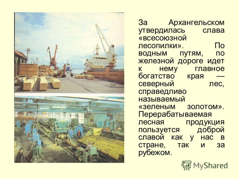 За Архангельском утвердилась слава «всесоюзной лесопилки». По водным путям, по железной дороге идет к нему главное богатство края северный лес, справедливо называемый «зеленым золотом». Перерабатываемая лесная продукция пользуется доброй славой как у