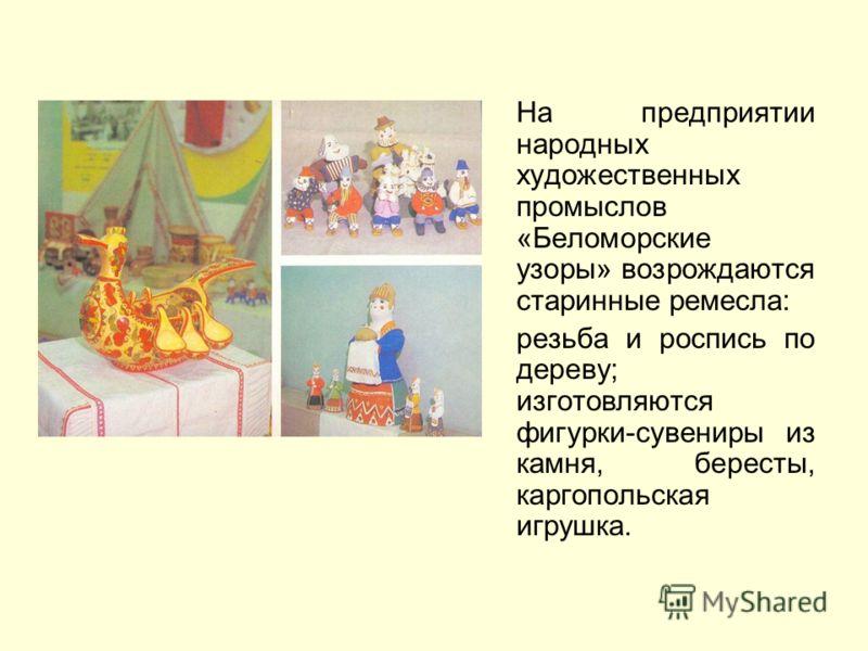 На предприятии народных художественных промыслов «Беломорские узоры» возрождаются старинные ремесла: резьба и роспись по дереву; изготовляются фигурки-сувениры из камня, бересты, каргопольская игрушка.