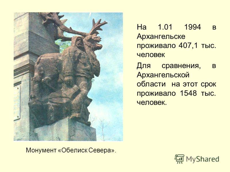 Монумент «Обелиск Севера». На 1.01 1994 в Архангельске проживало 407,1 тыс. человек Для сравнения, в Архангельской области на этот срок проживало 1548 тыс. человек.