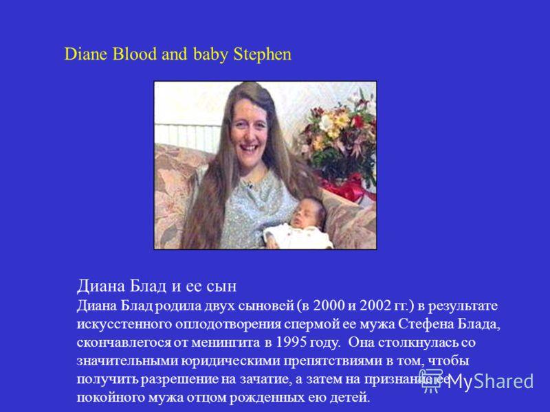 Diane Blood and baby Stephen Диана Блад и ее сын Диана Блад родила двух сыновей (в 2000 и 2002 гг.) в результате искусстенного оплодотворения спермой ее мужа Стефена Блада, скончавлегося от менингита в 1995 году. Она столкнулась со значительными юрид