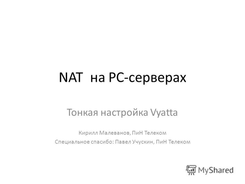 NAT на PC-серверах Тонкая настройка Vyatta Кирилл Малеванов, ПиН Телеком Специальное спасибо: Павел Учускин, ПиН Телеком