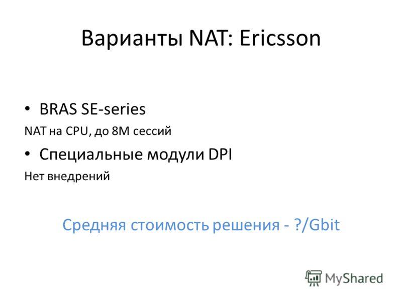 Варианты NAT: Ericsson BRAS SE-series NAT на CPU, до 8М сессий Специальные модули DPI Нет внедрений Средняя стоимость решения - ?/Gbit