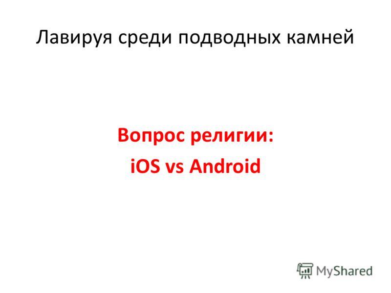 Лавируя среди подводных камней Вопрос религии: iOS vs Android