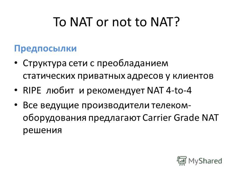 To NAT or not to NAT? Предпосылки Структура сети с преобладанием статических приватных адресов у клиентов RIPE любит и рекомендует NAT 4-to-4 Все ведущие производители телеком- оборудования предлагают Carrier Grade NAT решения