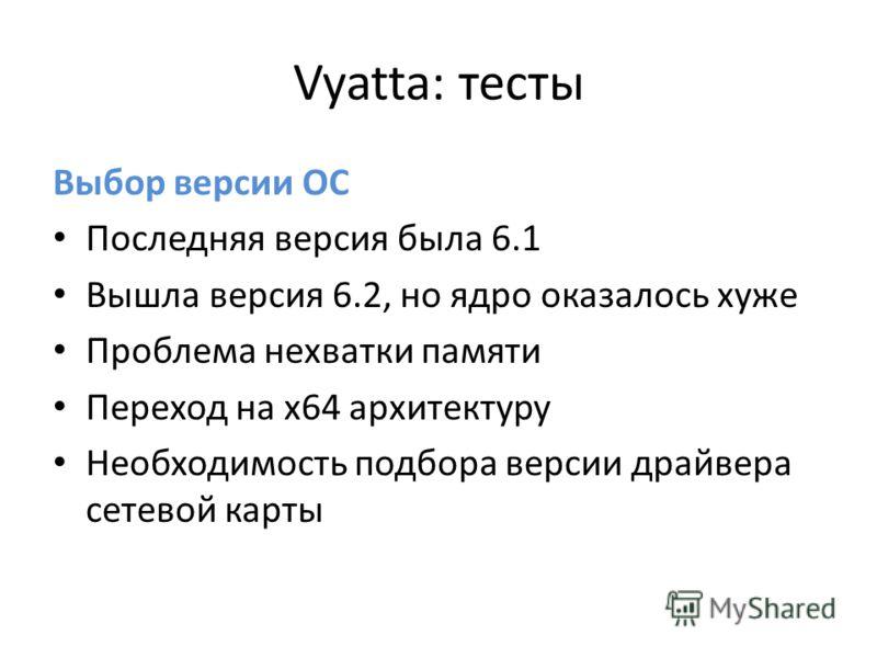Vyatta: тесты Выбор версии ОС Последняя версия была 6.1 Вышла версия 6.2, но ядро оказалось хуже Проблема нехватки памяти Переход на х64 архитектуру Необходимость подбора версии драйвера сетевой карты