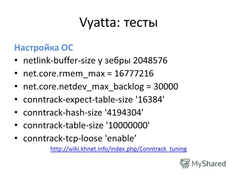 Vyatta: тесты Настройка ОС netlink-buffer-size у зебры 2048576 net.core.rmem_max = 16777216 net.core.netdev_max_backlog = 30000 conntrack-expect-table-size '16384' conntrack-hash-size '4194304' conntrack-table-size '10000000' conntrack-tcp-loose 'ena