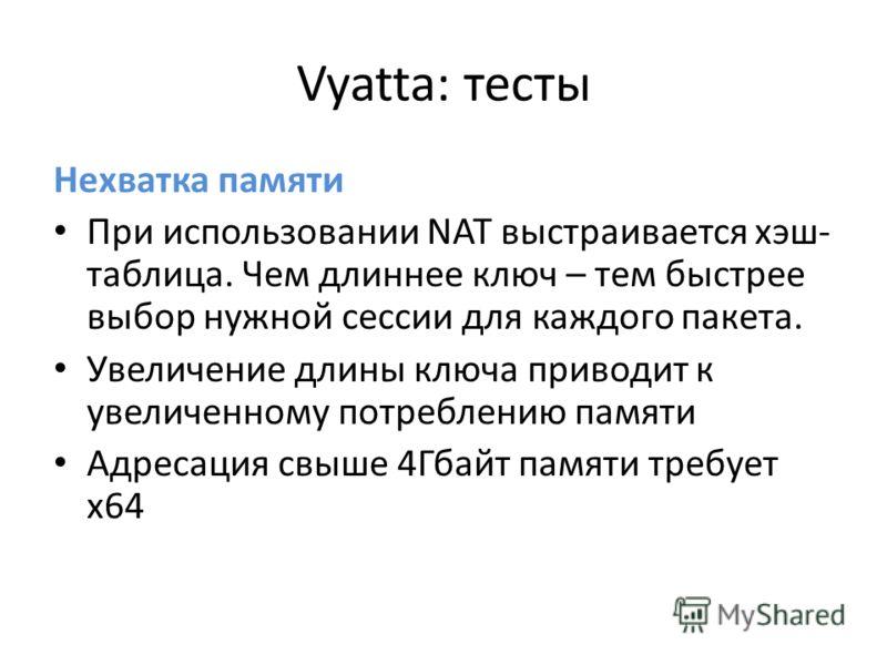 Vyatta: тесты Нехватка памяти При использовании NAT выстраивается хэш- таблица. Чем длиннее ключ – тем быстрее выбор нужной сессии для каждого пакета. Увеличение длины ключа приводит к увеличенному потреблению памяти Адресация свыше 4Гбайт памяти тре