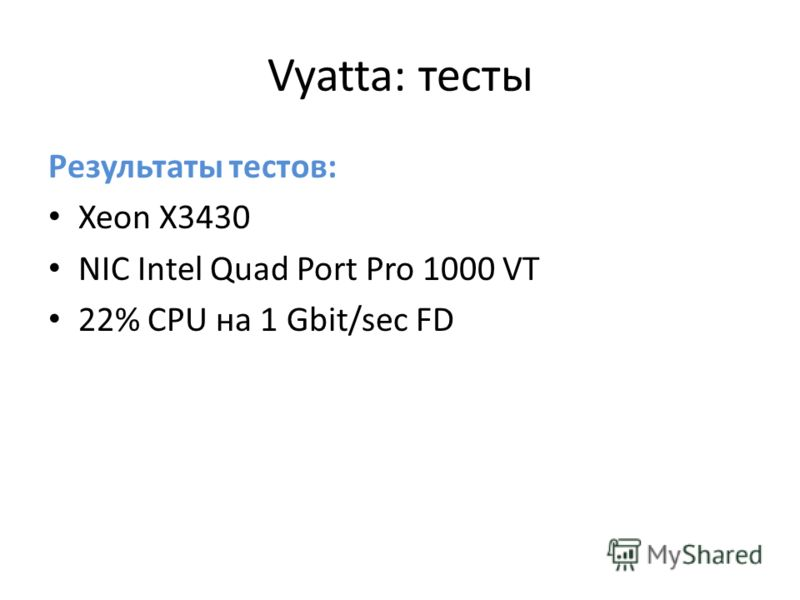 Vyatta: тесты Результаты тестов: Xeon X3430 NIC Intel Quad Port Pro 1000 VT 22% CPU на 1 Gbit/sec FD