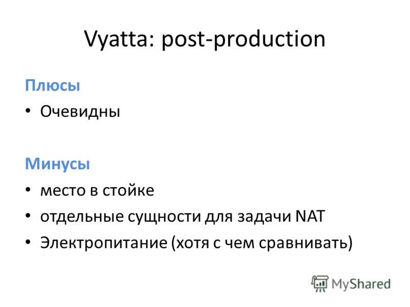 Vyatta: post-production Плюсы Очевидны Минусы место в стойке отдельные сущности для задачи NAT Электропитание (хотя с чем сравнивать)