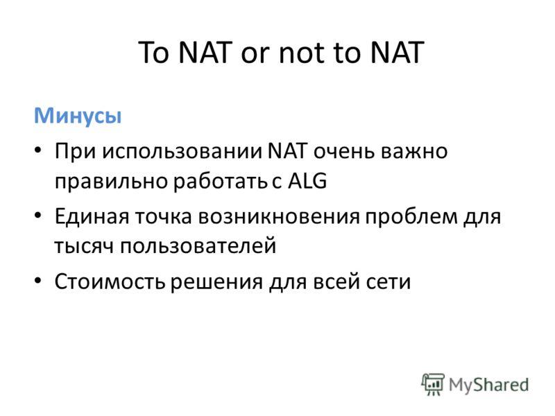 To NAT or not to NAT Минусы При использовании NAT очень важно правильно работать с ALG Единая точка возникновения проблем для тысяч пользователей Стоимость решения для всей сети