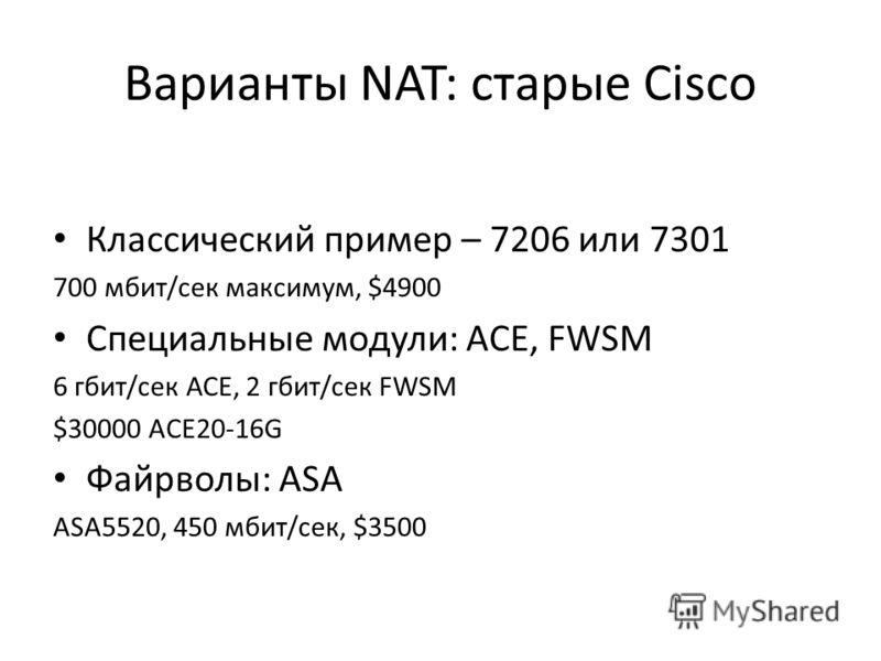 Варианты NAT: старые Cisco Классический пример – 7206 или 7301 700 мбит/сек максимум, $4900 Специальные модули: ACE, FWSM 6 гбит/сек АСЕ, 2 гбит/сек FWSM $30000 ACE20-16G Файрволы: ASA ASA5520, 450 мбит/сек, $3500