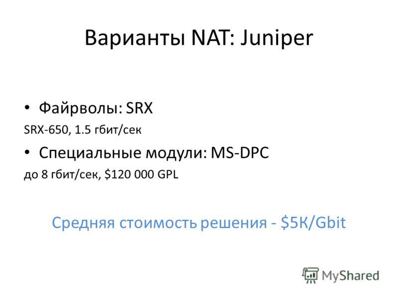 Варианты NAT: Juniper Файрволы: SRX SRX-650, 1.5 гбит/сек Специальные модули: MS-DPC до 8 гбит/сек, $120 000 GPL Средняя стоимость решения - $5К/Gbit