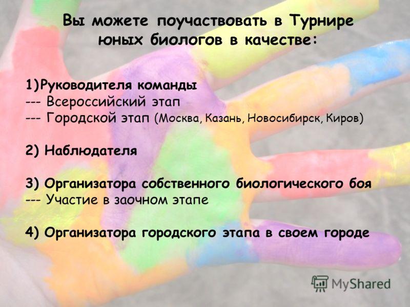 Вы можете поучаствовать в Турнире юных биологов в качестве: 1)Руководителя команды --- Всероссийский этап --- Городской этап (Москва, Казань, Новосибирск, Киров) 2) Наблюдателя 3) Организатора собственного биологического боя --- Участие в заочном эта
