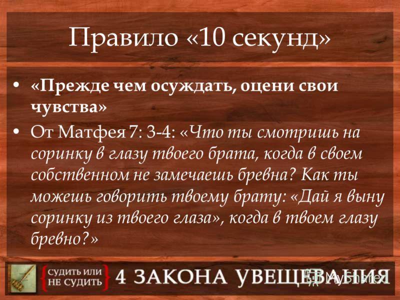 Правило «10 секунд» «Прежде чем осуждать, оцени свои чувства» От Матфея 7: 3-4: « Что ты смотришь на соринку в глазу твоего брата, когда в своем собственном не замечаешь бревна? Как ты можешь говорить твоему брату: «Дай я выну соринку из твоего глаза