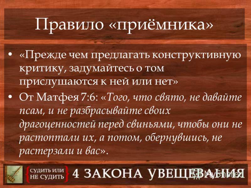 Правило «приёмника» «Прежде чем предлагать конструктивную критику, задумайтесь о том прислушаются к ней или нет» От Матфея 7:6: « Того, что свято, не давайте псам, и не разбрасывайте своих драгоценностей перед свиньями, чтобы они не растоптали их, а