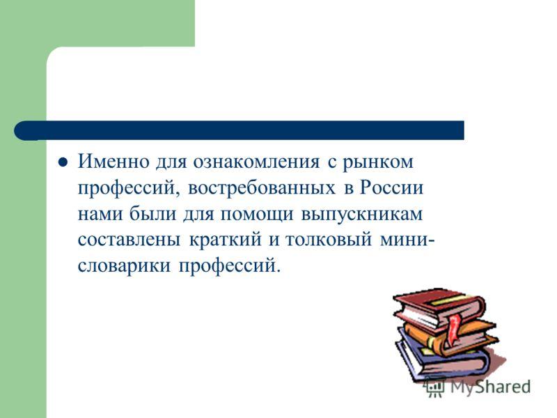 Именно для ознакомления с рынком профессий, востребованных в России нами были для помощи выпускникам составлены краткий и толковый мини- словарики профессий.