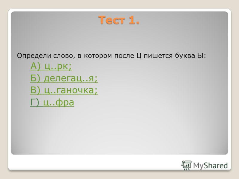 Тест 1. Определи слово, в котором после Ц пишется буква Ы: А) ц..рк; А) ц..рк; Б) делегац..я; В) ц..ганочка; Г) ц..фрац..фра