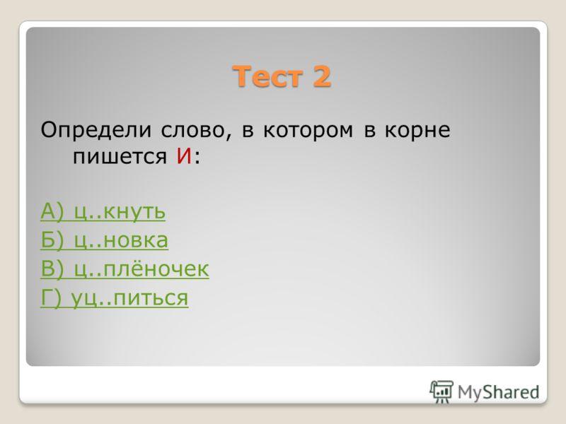 Тест 2 Определи слово, в котором в корне пишется И: А) ц..кнуть Б) ц..новка В) ц..плёночек Г) уц..питься