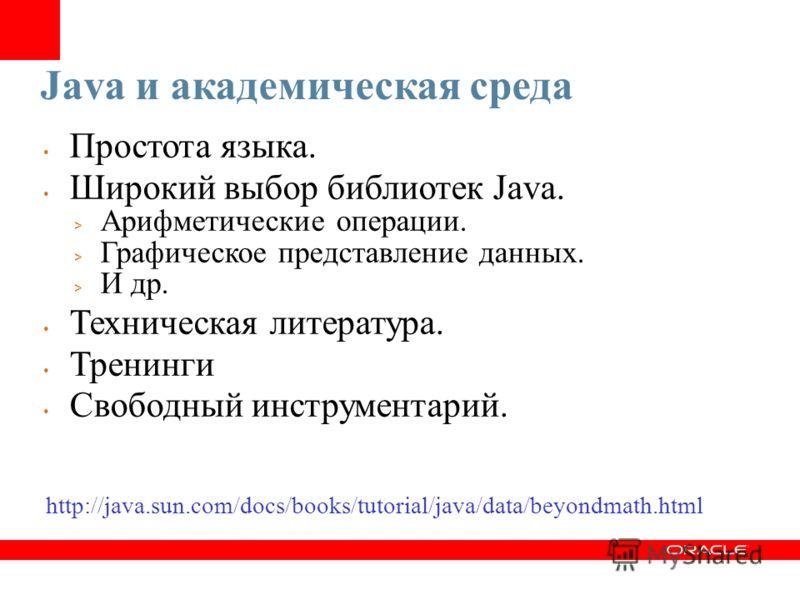 Java и академическая среда Простота языка. Широкий выбор библиотек Java. > Арифметические операции. > Графическое представление данных. > И др. Техническая литература. Тренинги Свободный инструментарий. http://java.sun.com/docs/books/tutorial/java/da
