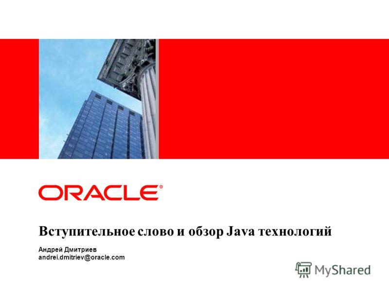 Вступительное слово и обзор Java технологий Андрей Дмитриев andrei.dmitriev@oracle.com