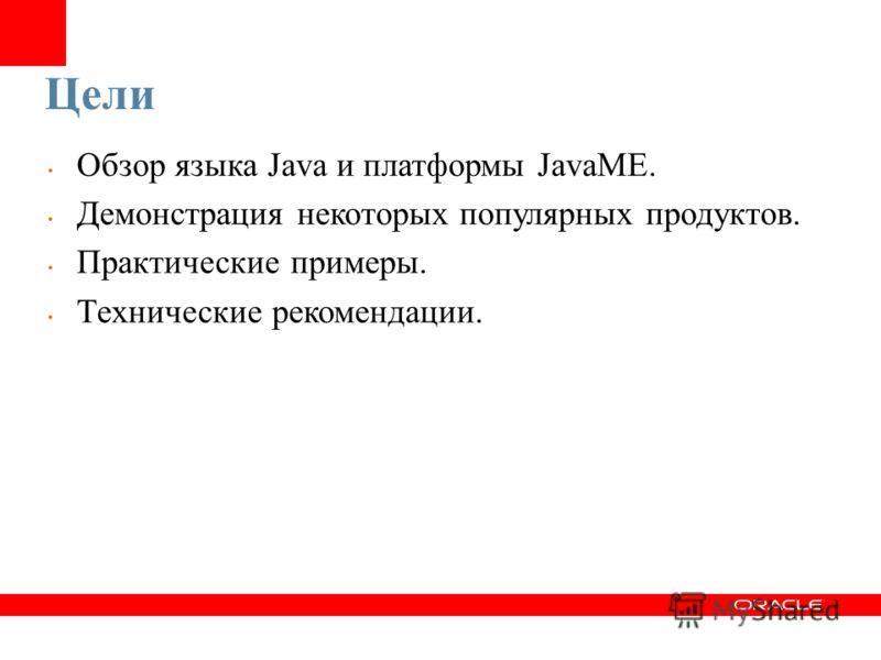 Цели Обзор языка Java и платформы JavaME. Демонстрация некоторых популярных продуктов. Практические примеры. Технические рекомендации.