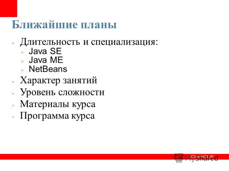 Ближайшие планы Длительность и специализация: > Java SE > Java ME > NetBeans Характер занятий Уровень сложности Материалы курса Программа курса