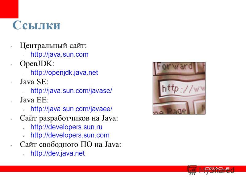 Ссылки Центральный сайт: – http://java.sun.com OpenJDK: – http://openjdk.java.net Java SE: – http://java.sun.com/javase/ Java EE: – http://java.sun.com/javaee/ Сайт разработчиков на Java: – http://developers.sun.ru – http://developers.sun.com Сайт св