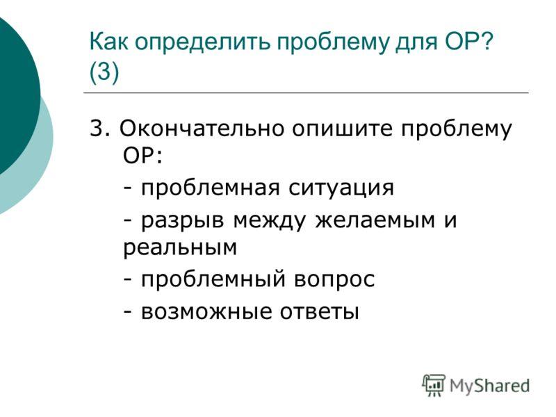 Как определить проблему для ОР? (3) 3. Окончательно опишите проблему ОР: - проблемная ситуация - разрыв между желаемым и реальным - проблемный вопрос - возможные ответы