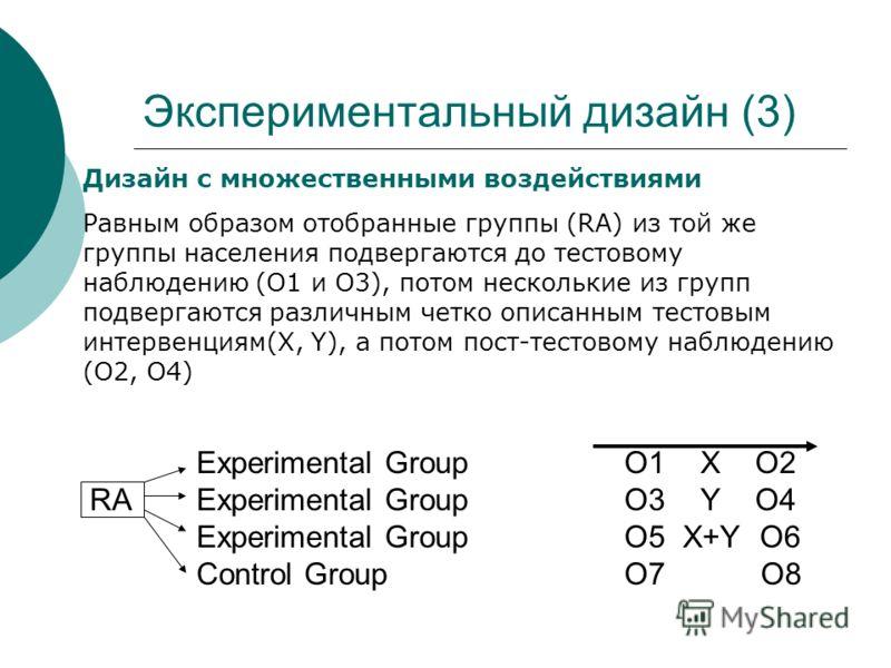 Экспериментальный дизайн (3) Experimental Group O1 X O2 RA Experimental Group O3 Y O4 Experimental Group O5 X+Y O6 Control GroupO7 O8 Дизайн с множественными воздействиями Равным образом отобранные группы (RA) из той же группы населения подвергаются