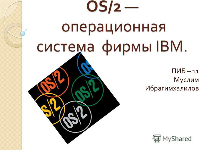 OS/2 операционная система фирмы IBM. ПИБ – 11 Муслим Ибрагимхалилов