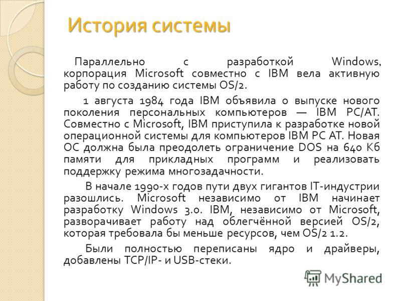 История системы Параллельно с разработкой Windows, корпорация Microsoft совместно с IBM вела активную работу по созданию системы OS/2. 1 августа 1984 года IBM объявила о выпуске нового поколения персональных компьютеров IBM PC/AT. Совместно с Microso