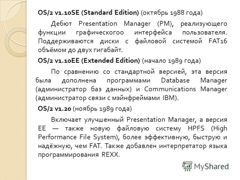 OS/2 v1.10SE (Standard Edition) ( октябрь 1988 года ) Дебют Presentation Manager (PM), реализующего функции графическогоо интерфейса пользователя. Поддерживаются диски с файловой системой FAT16 объёмом до двух гигабайт. OS/2 v1.10EE (Extended Edition