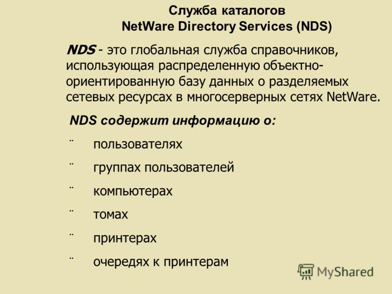 Служба каталогов NetWare Directory Services (NDS) NDS - это глобальная служба справочников, использующая распределенную объектно- ориентированную базу данных о разделяемых сетевых ресурсах в многосерверных сетях NetWare. NDS содержит информацию о: по