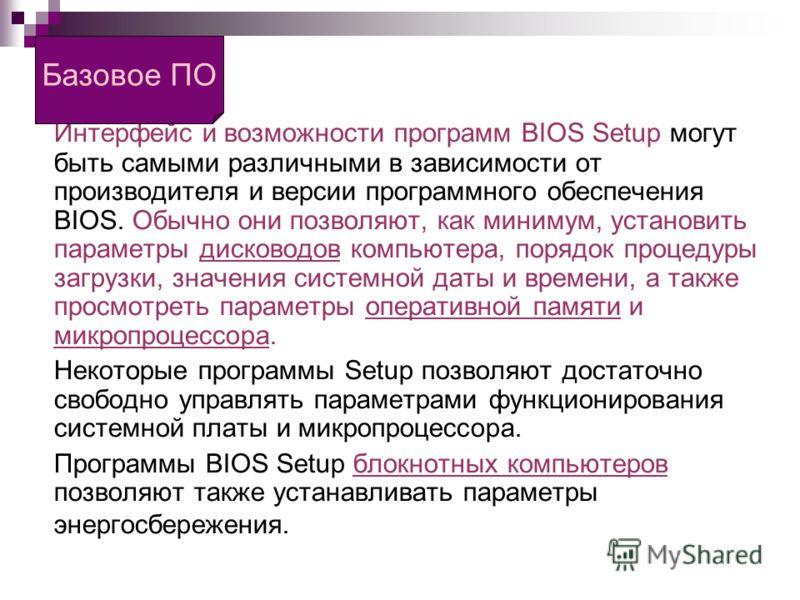 BIOS Интерфейс и возможности программ BIOS Setup могут быть самыми различными в зависимости от производителя и версии программного обеспечения BIOS. Обычно они позволяют, как минимум, установить параметры дисководов компьютера, порядок процедуры загр