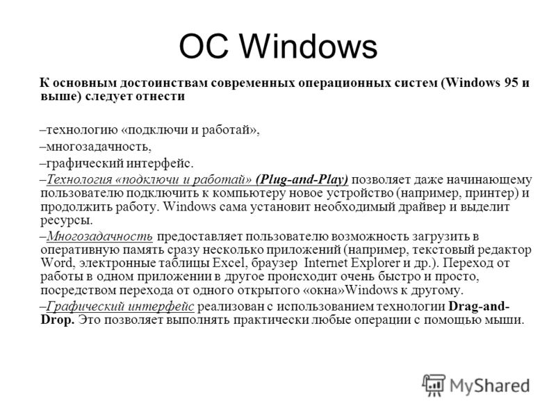 OС Windows К основным достоинствам современных операционных систем (Windows 95 и выше) следует отнести –технологию «подключи и работай», –многозадачность, –графический интерфейс. –Технология «подключи и работай» (Plug-and-Play) позволяет даже начинаю